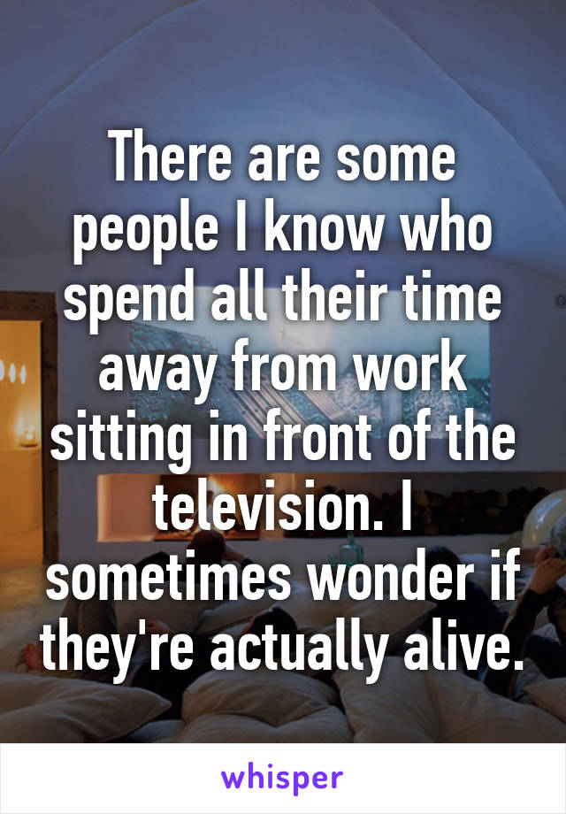 There are some people I know who spend all their time away from work sitting in front of the television. I sometimes wonder if they're actually alive.
