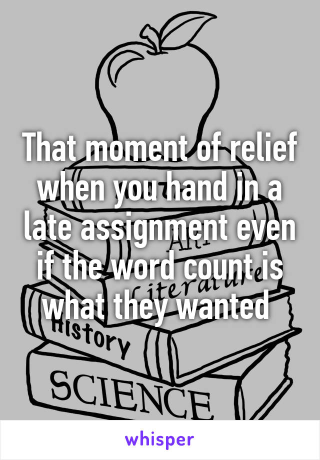 That moment of relief when you hand in a late assignment even if the word count is what they wanted