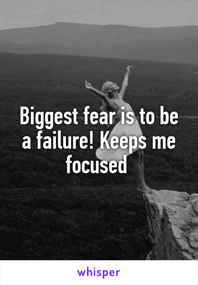 Biggest fear is to be a failure! Keeps me focused