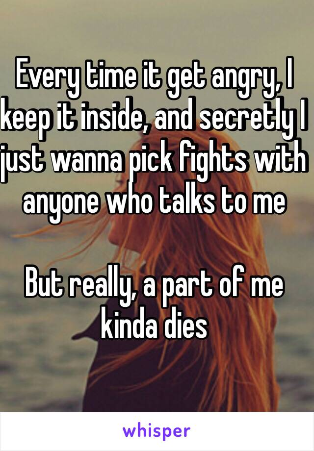 Every time it get angry, I keep it inside, and secretly I just wanna pick fights with anyone who talks to me  But really, a part of me kinda dies