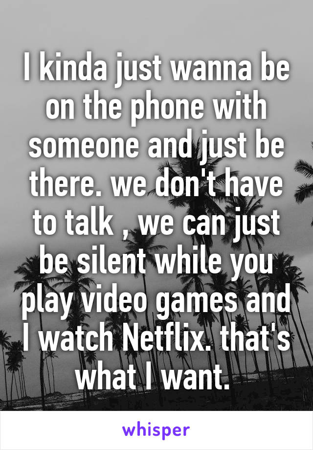 I kinda just wanna be on the phone with someone and just be there. we don't have to talk , we can just be silent while you play video games and I watch Netflix. that's what I want.