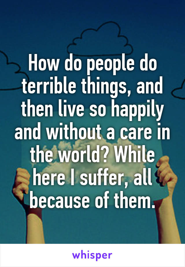 How do people do terrible things, and then live so happily and without a care in the world? While here I suffer, all because of them.
