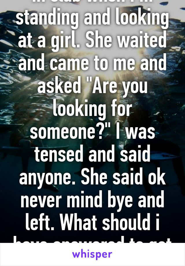"""In club when i m standing and looking at a girl. She waited and came to me and asked """"Are you looking for someone?"""" I was tensed and said anyone. She said ok never mind bye and left. What should i have answered to get her?"""