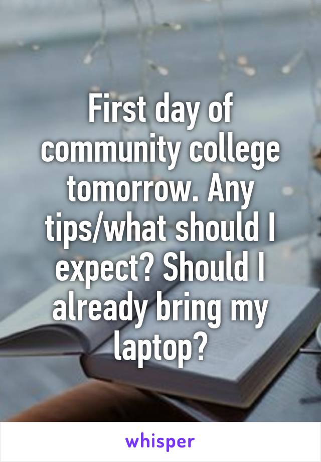 First day of community college tomorrow. Any tips/what should I expect? Should I already bring my laptop?
