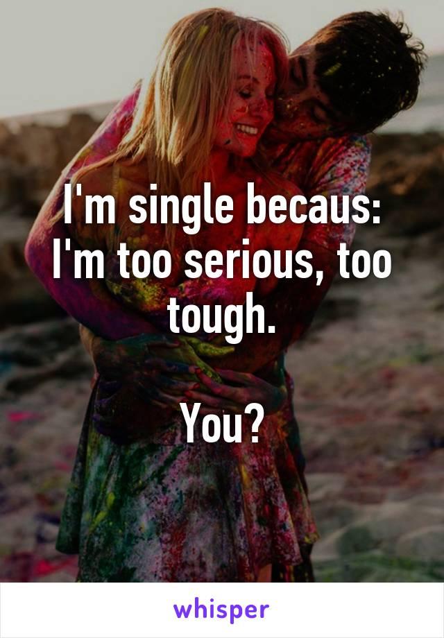 I'm single becaus: I'm too serious, too tough.  You?