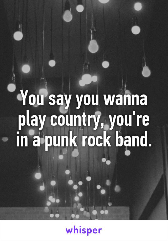 You say you wanna play country, you're in a punk rock band.