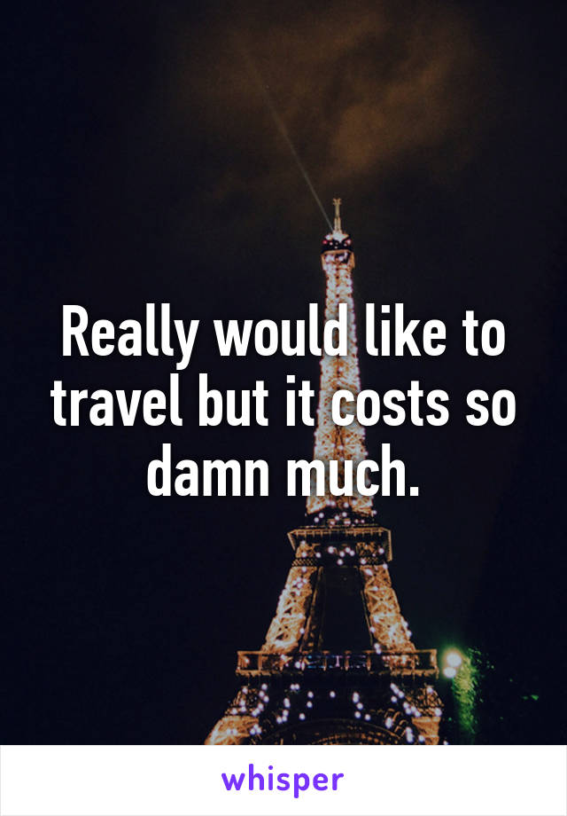Really would like to travel but it costs so damn much.