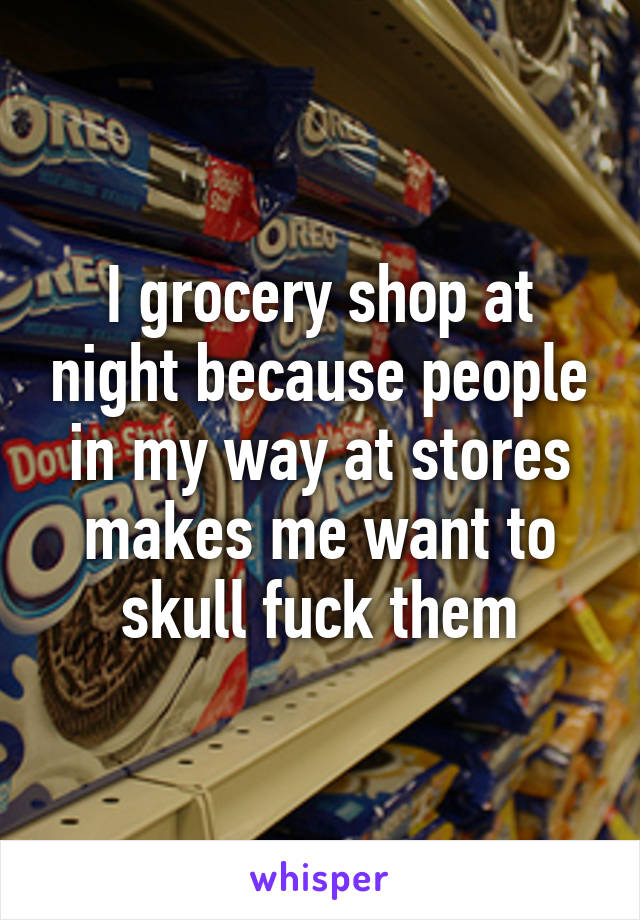 I grocery shop at night because people in my way at stores makes me want to skull fuck them