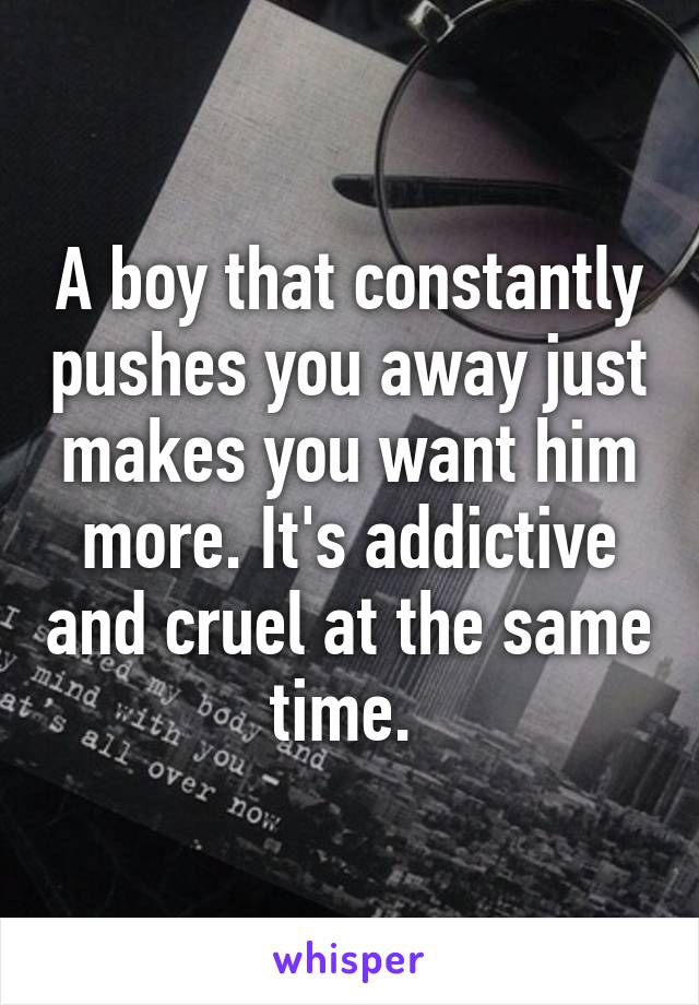 A boy that constantly pushes you away just makes you want him more. It's addictive and cruel at the same time.