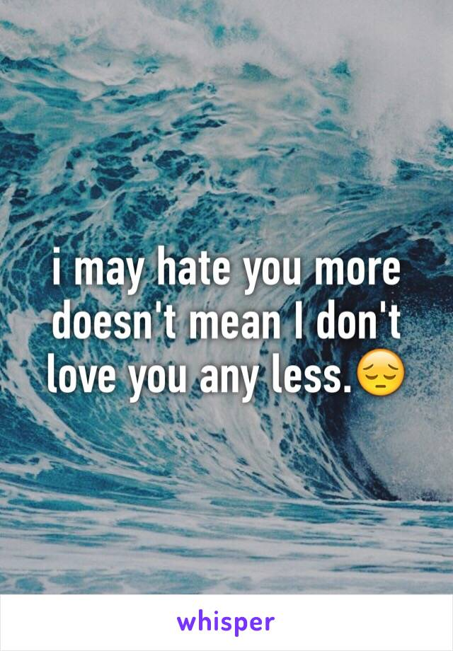 i may hate you more  doesn't mean I don't  love you any less.😔