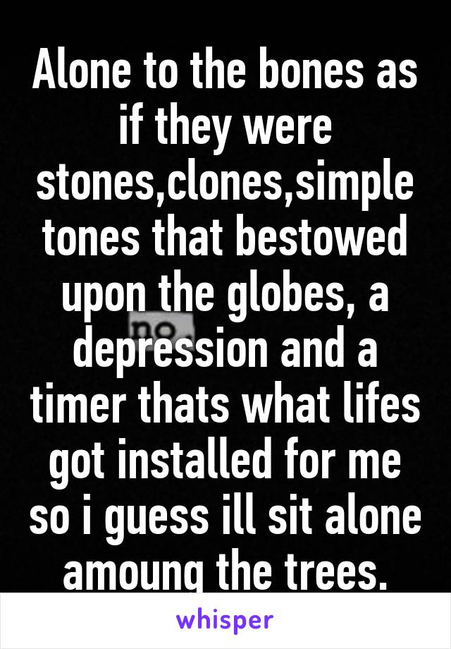 Alone to the bones as if they were stones,clones,simple tones that bestowed upon the globes, a depression and a timer thats what lifes got installed for me so i guess ill sit alone amoung the trees.