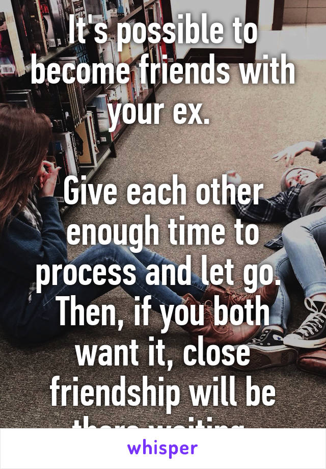It's possible to become friends with your ex.   Give each other enough time to process and let go.  Then, if you both want it, close friendship will be there waiting.