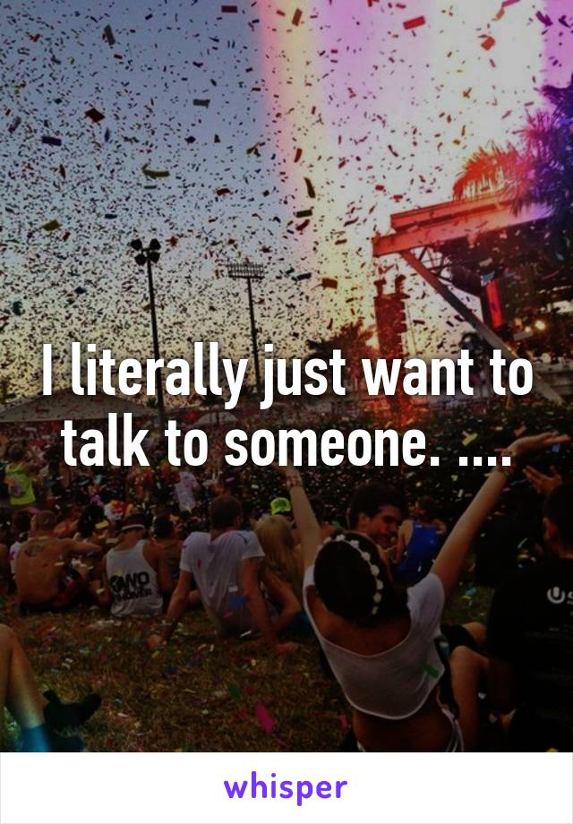 I literally just want to talk to someone. ....