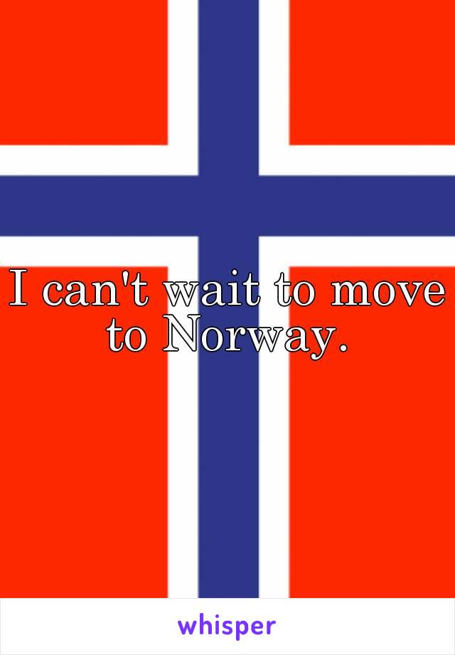 I can't wait to move to Norway.