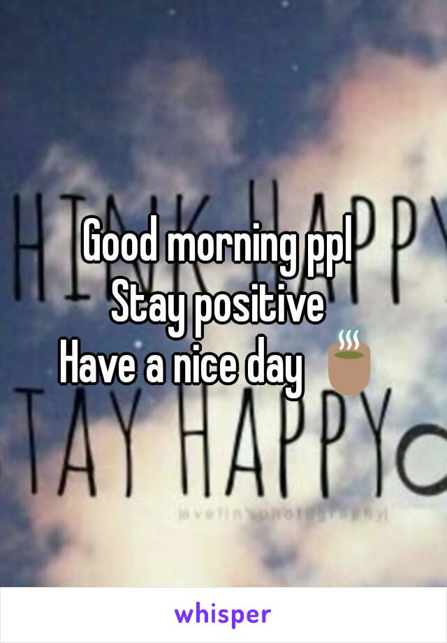 Good morning ppl  Stay positive  Have a nice day 🍵