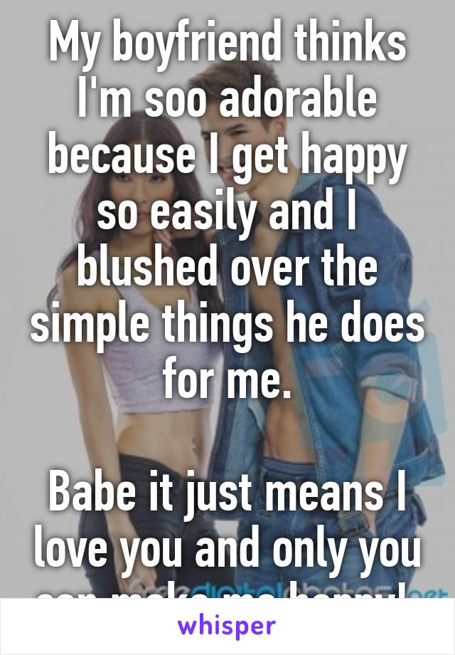 My boyfriend thinks I'm soo adorable because I get happy so easily and I blushed over the simple things he does for me.  Babe it just means I love you and only you can make me happy!