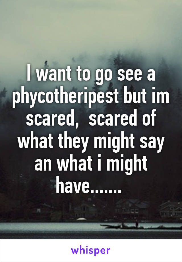 I want to go see a phycotheripest but im scared,  scared of what they might say an what i might have.......