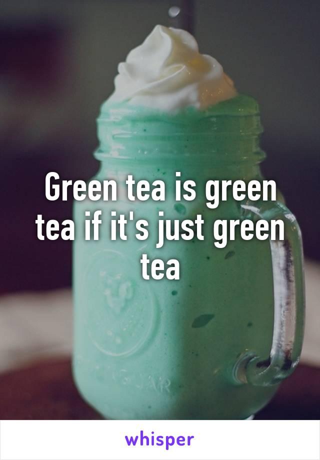 Green tea is green tea if it's just green tea