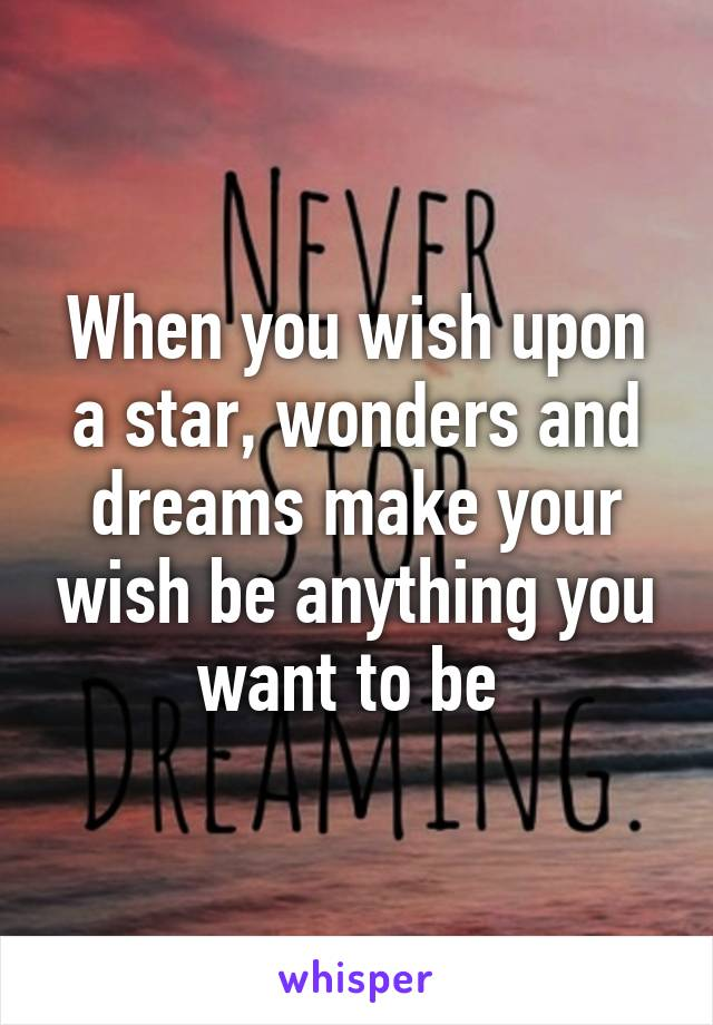 When you wish upon a star, wonders and dreams make your wish be anything you want to be