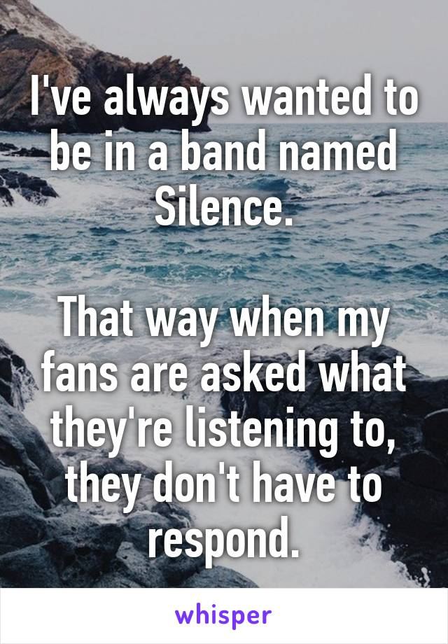 I've always wanted to be in a band named Silence.  That way when my fans are asked what they're listening to, they don't have to respond.