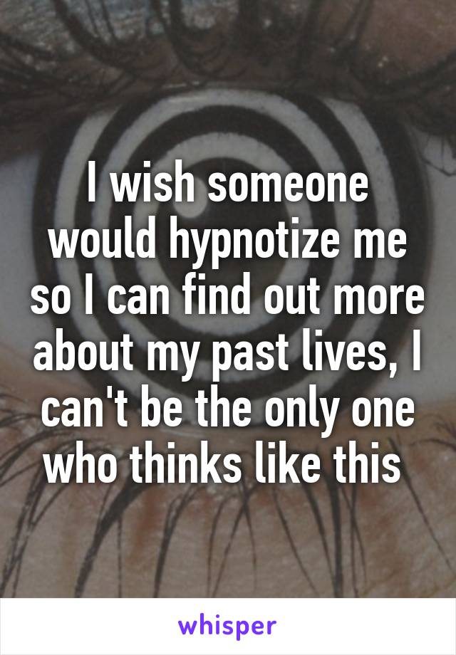 I wish someone would hypnotize me so I can find out more about my past lives, I can't be the only one who thinks like this