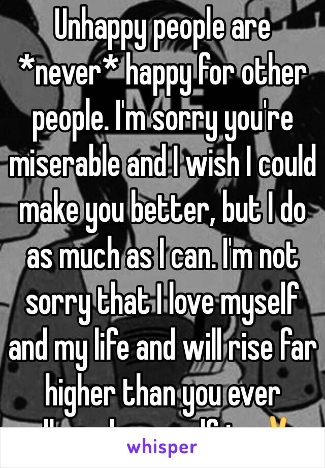 Unhappy people are *never* happy for other people. I'm sorry you're miserable and I wish I could make you better, but I do as much as I can. I'm not sorry that I love myself and my life and will rise far higher than you ever allowed yourself to✌