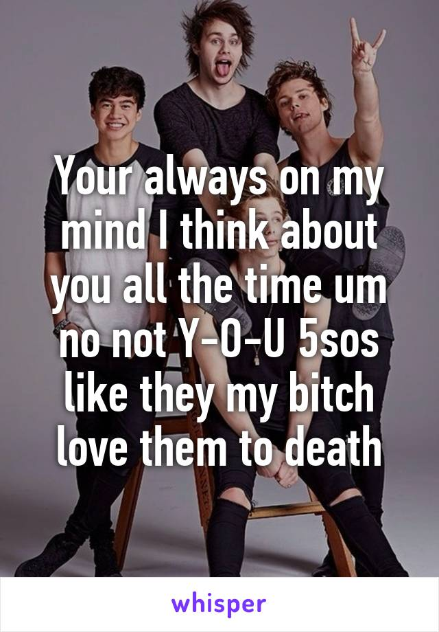 Your always on my mind I think about you all the time um no not Y-O-U 5sos like they my bitch love them to death