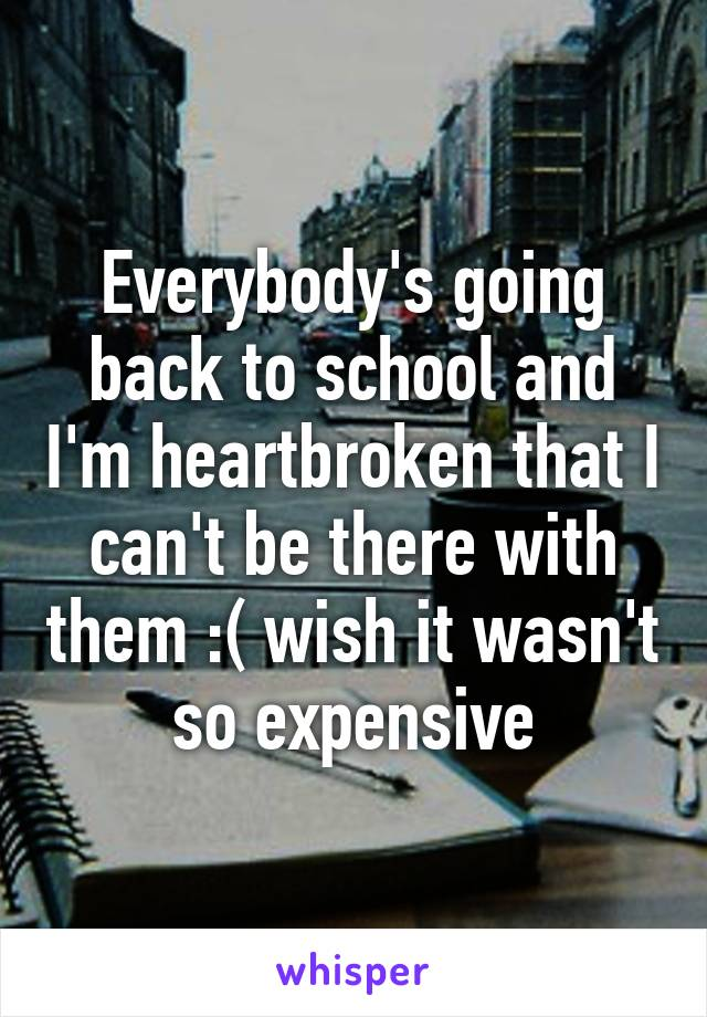 Everybody's going back to school and I'm heartbroken that I can't be there with them :( wish it wasn't so expensive