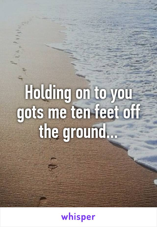 Holding on to you gots me ten feet off the ground...