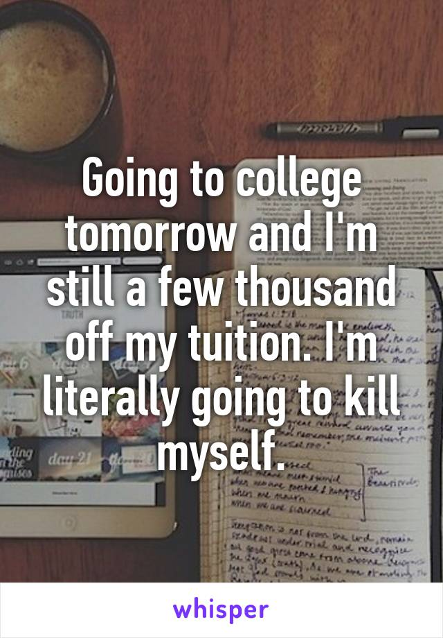 Going to college tomorrow and I'm still a few thousand off my tuition. I'm literally going to kill myself.