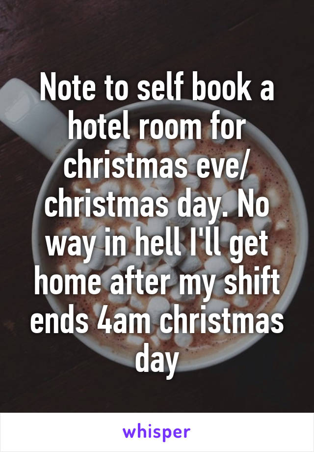 Note to self book a hotel room for christmas eve/ christmas day. No way in hell I'll get home after my shift ends 4am christmas day