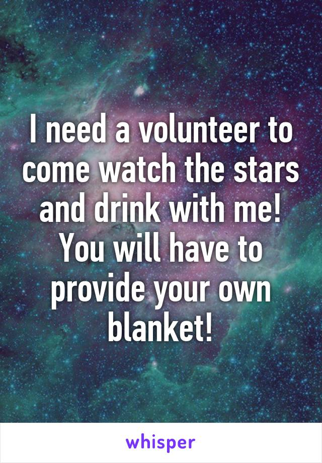 I need a volunteer to come watch the stars and drink with me! You will have to provide your own blanket!