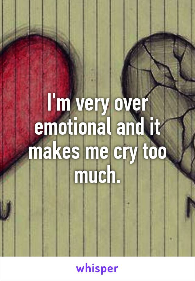 I'm very over emotional and it makes me cry too much.
