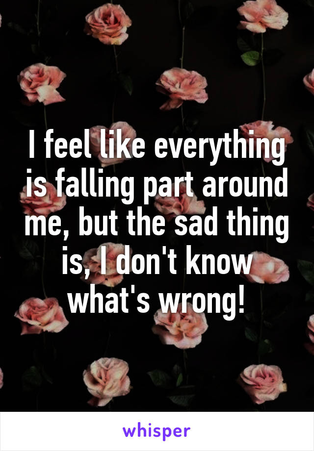 I feel like everything is falling part around me, but the sad thing is, I don't know what's wrong!