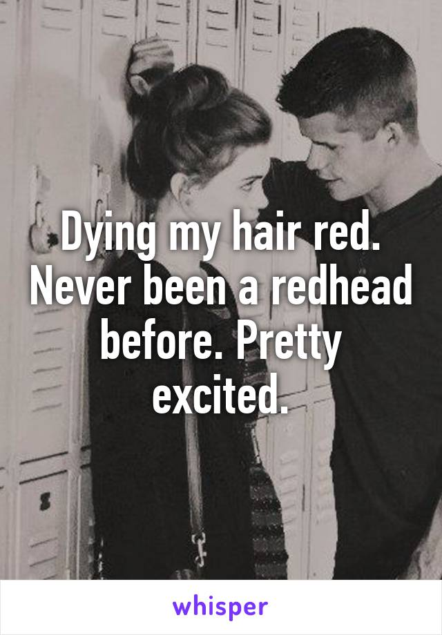 Dying my hair red. Never been a redhead before. Pretty excited.