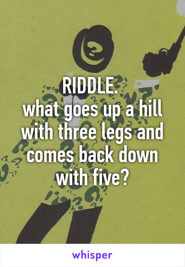 RIDDLE.  what goes up a hill with three legs and comes back down with five?