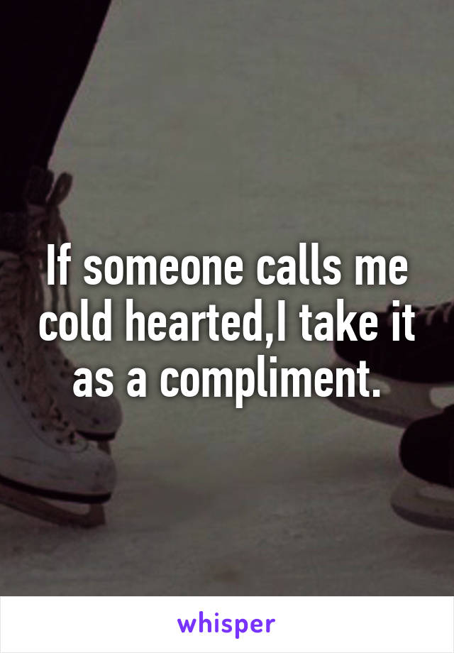 If someone calls me cold hearted,I take it as a compliment.