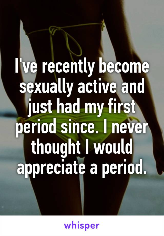 I've recently become sexually active and just had my first period since. I never thought I would appreciate a period.