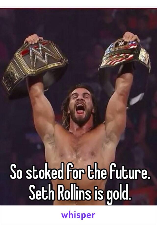 So stoked for the future. Seth Rollins is gold.