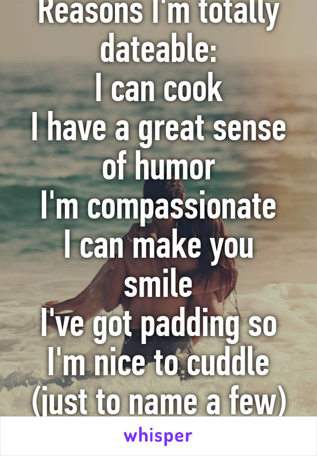 Reasons I'm totally dateable: I can cook I have a great sense of humor I'm compassionate I can make you smile I've got padding so I'm nice to cuddle (just to name a few)