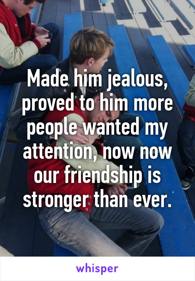 Made him jealous, proved to him more people wanted my attention, now now our friendship is stronger than ever.