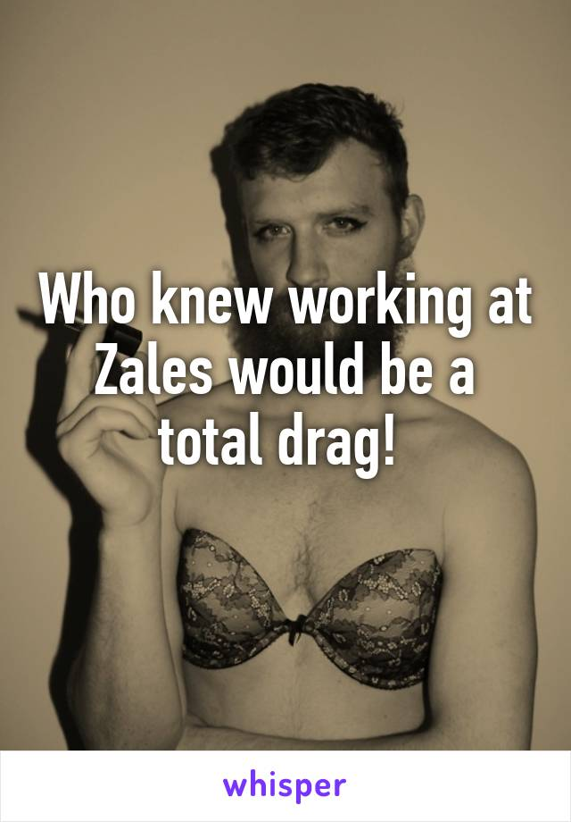 Who knew working at Zales would be a total drag!