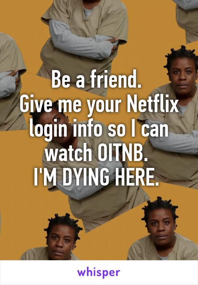 Be a friend.  Give me your Netflix login info so I can watch OITNB.  I'M DYING HERE.