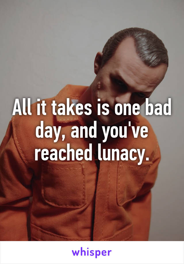 All it takes is one bad day, and you've reached lunacy.