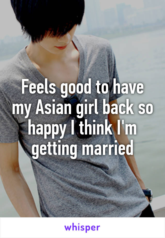 Feels good to have my Asian girl back so happy I think I'm getting married