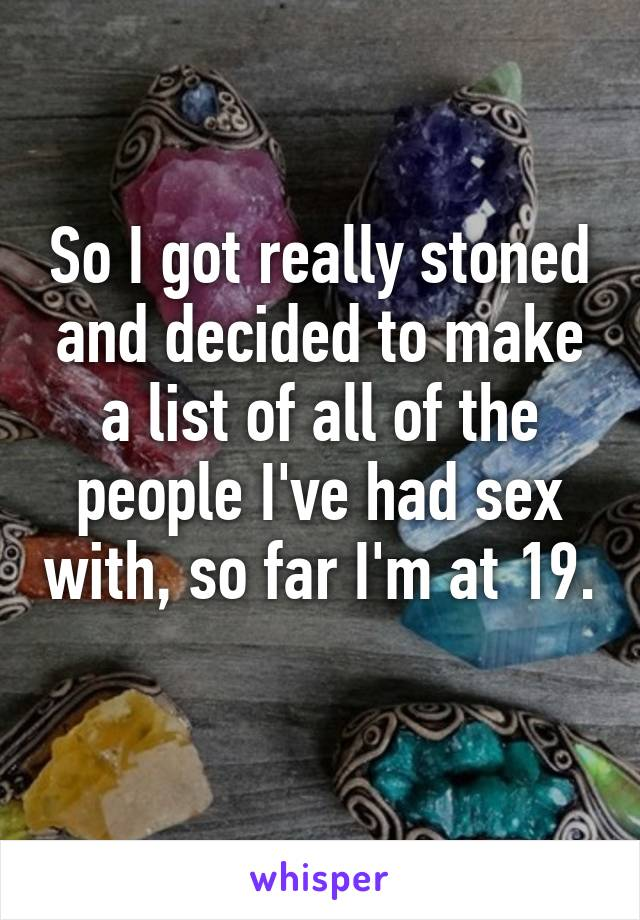 So I got really stoned and decided to make a list of all of the people I've had sex with, so far I'm at 19.