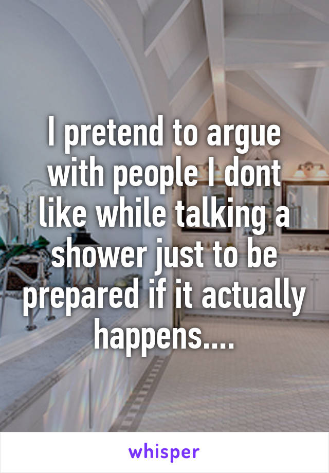 I pretend to argue with people I dont like while talking a shower just to be prepared if it actually happens....