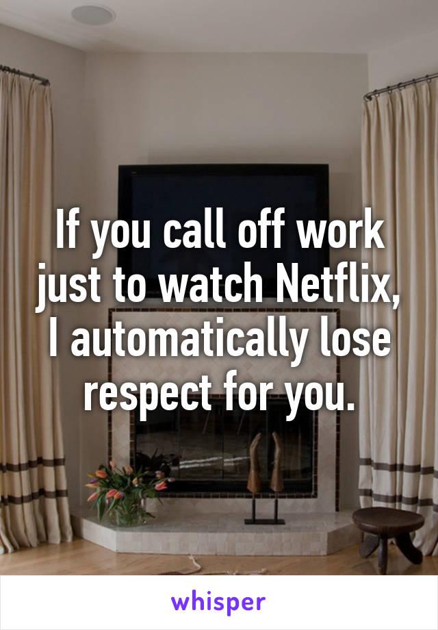 If you call off work just to watch Netflix, I automatically lose respect for you.