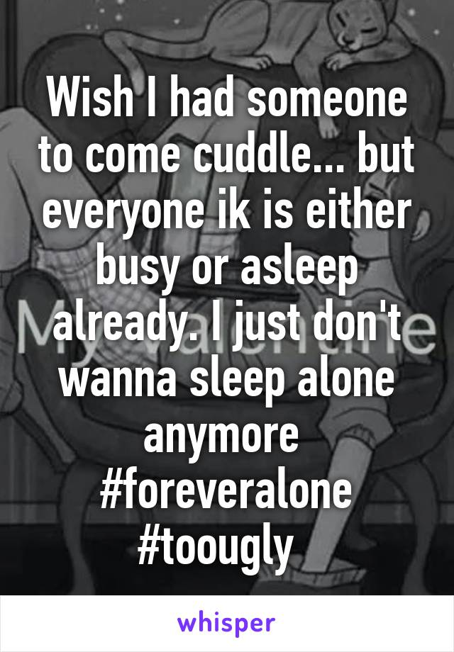 Wish I had someone to come cuddle... but everyone ik is either busy or asleep already. I just don't wanna sleep alone anymore  #foreveralone #toougly