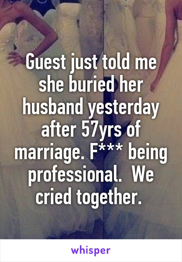 Guest just told me she buried her husband yesterday after 57yrs of marriage. F*** being professional.  We cried together.